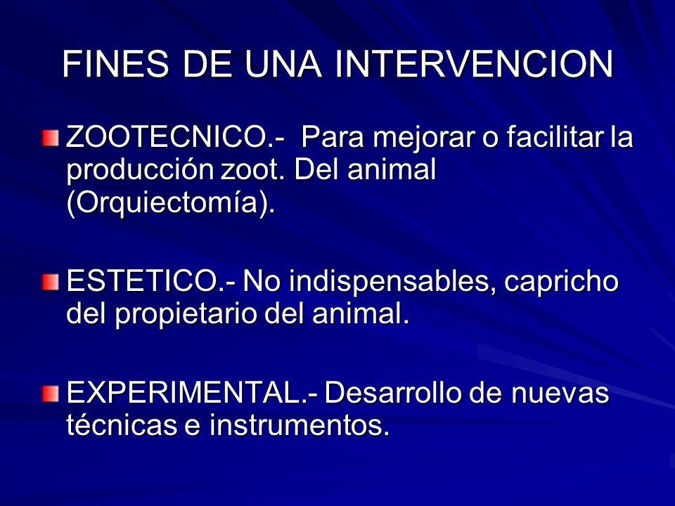 FINES DE UNA INTERVENCION ZOOTECNICO.- Para mejorar o facilitar la producción zoot. Del animal (Orquiectomía). ESTETICO.- No indispensables, capricho
