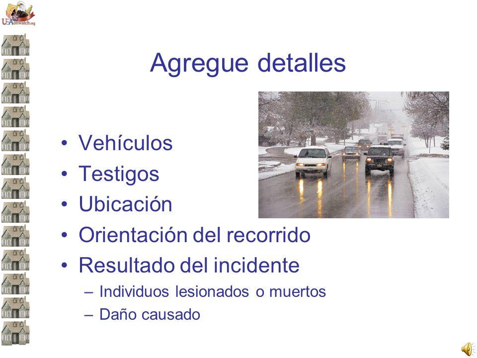 Agregue detalles Vehículos Testigos Ubicación Orientación del recorrido Resultado del incidente –Individuos lesionados o muertos –Daño causado