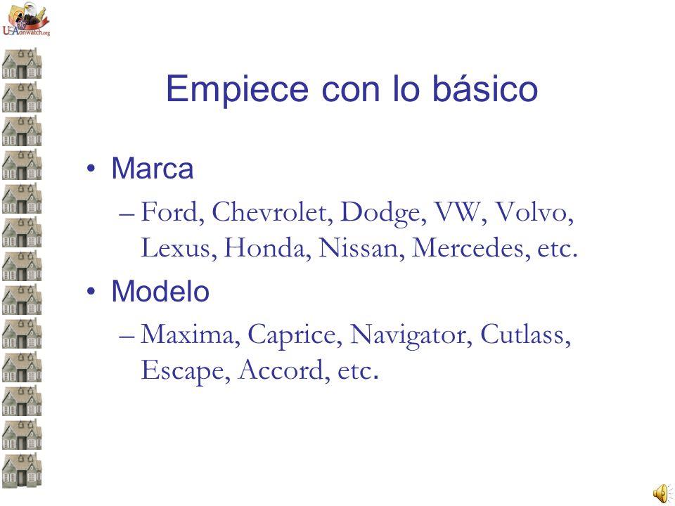 Empiece con lo básico Marca –Ford, Chevrolet, Dodge, VW, Volvo, Lexus, Honda, Nissan, Mercedes, etc. Modelo –Maxima, Caprice, Navigator, Cutlass, Esca
