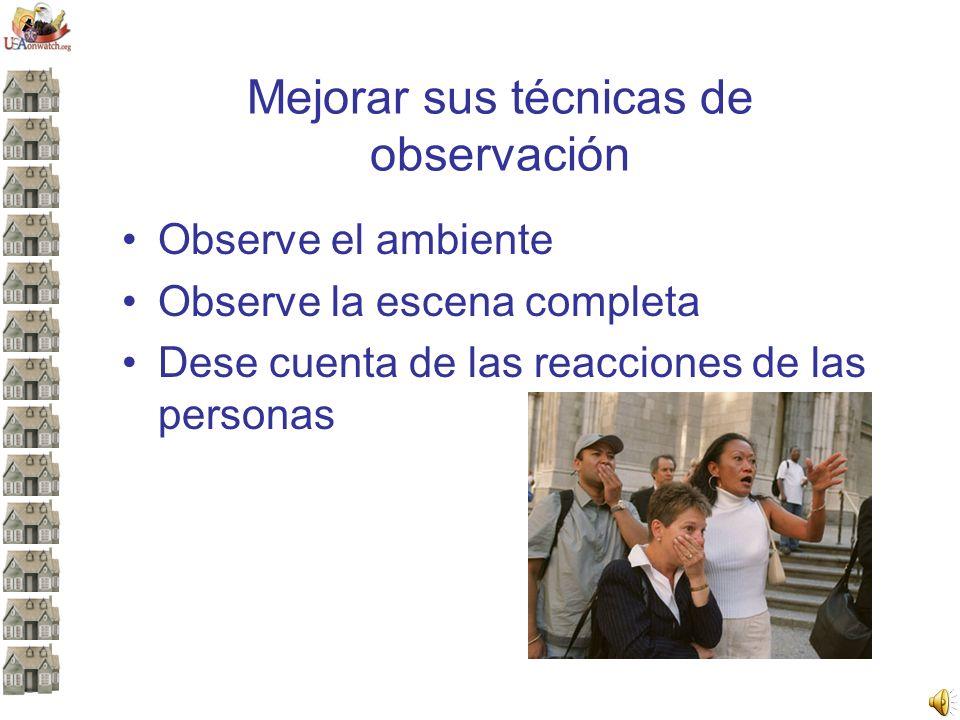 Mejorar sus técnicas de observación Observe el ambiente Observe la escena completa Dese cuenta de las reacciones de las personas
