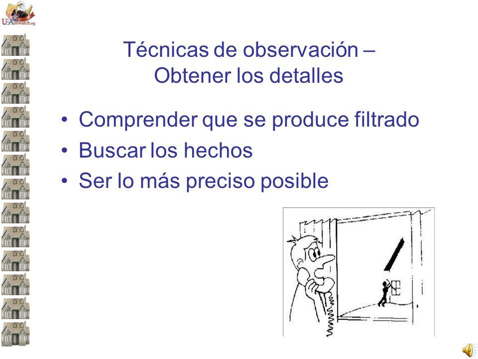 Técnicas de observación – Obtener los detalles Comprender que se produce filtrado Buscar los hechos Ser lo más preciso posible