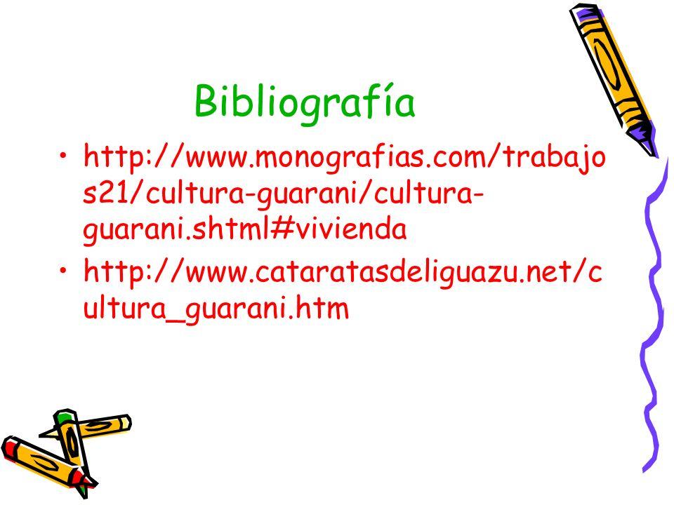 Bibliografía http://www.monografias.com/trabajo s21/cultura-guarani/cultura- guarani.shtml#vivienda http://www.cataratasdeliguazu.net/c ultura_guarani