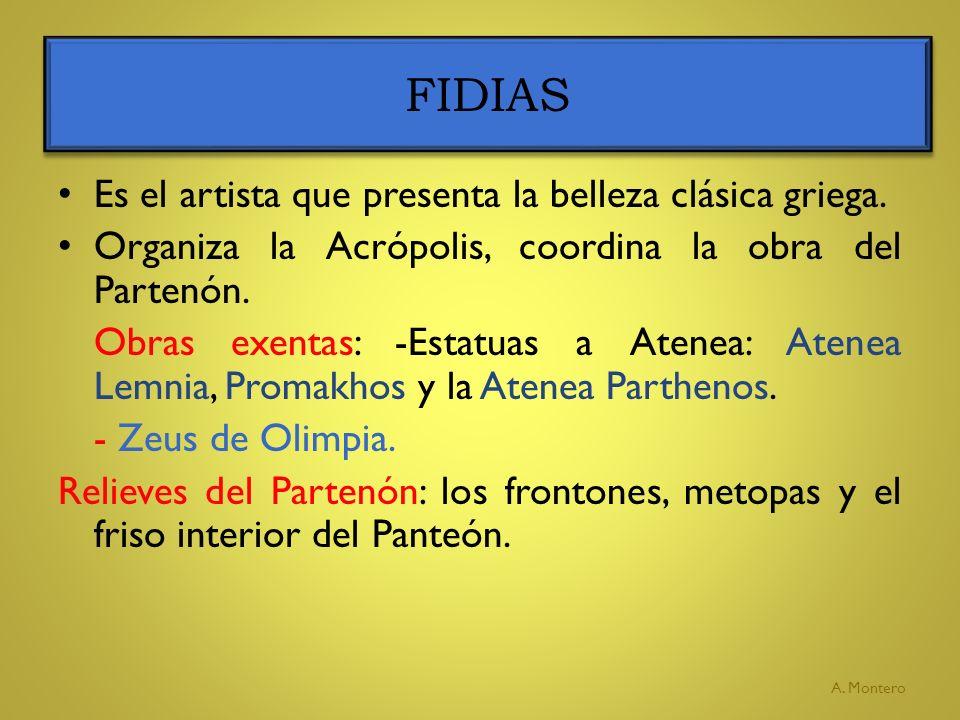 FIDIAS A. Montero Es el artista que presenta la belleza clásica griega. Organiza la Acrópolis, coordina la obra del Partenón. Obras exentas: -Estatuas