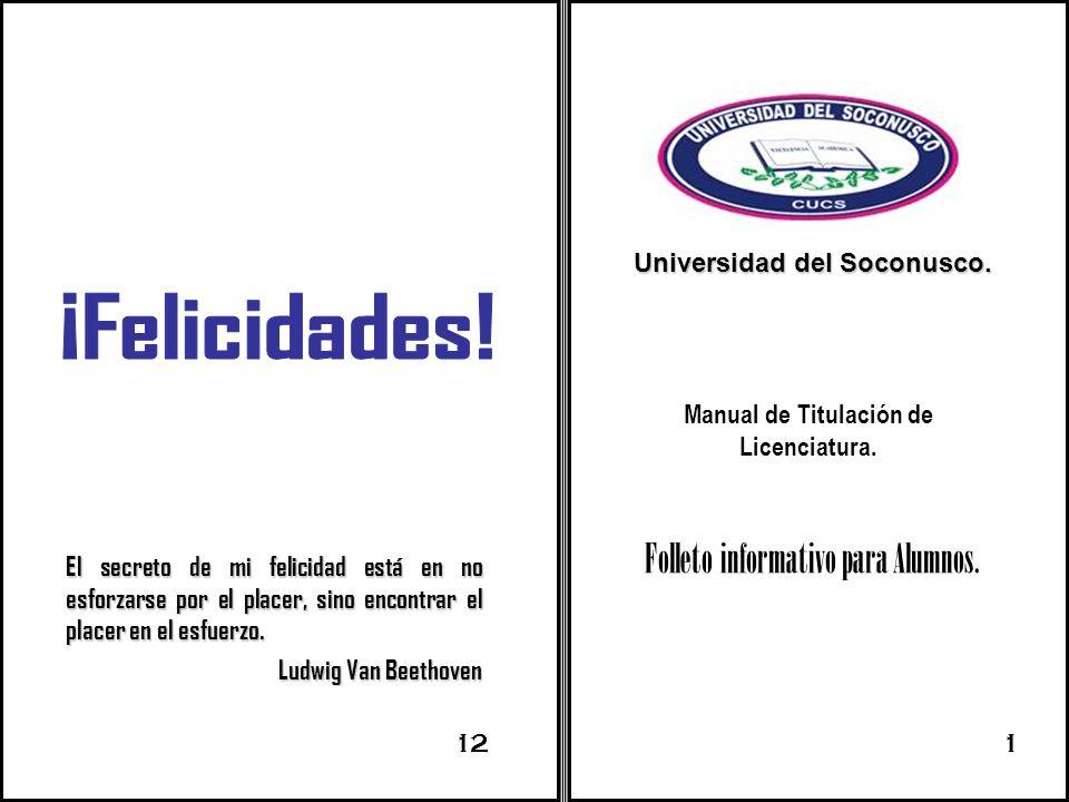 Manual de Titulación de Licenciatura. Folleto informativo para Alumnos. Universidad del Soconusco. El secreto de mi felicidad está en no esforzarse po
