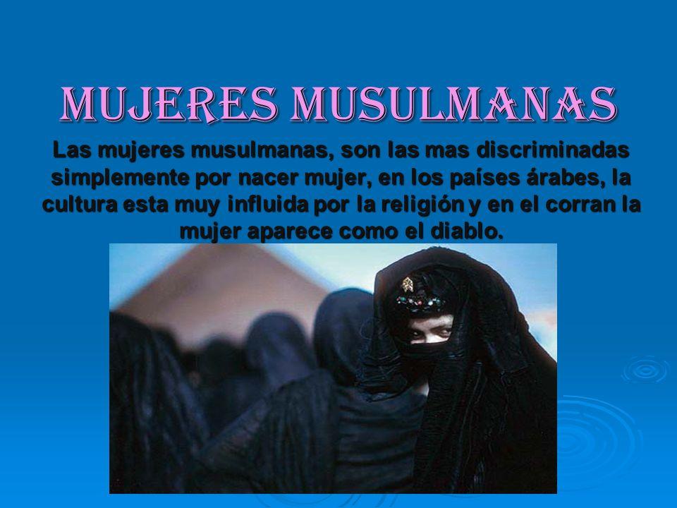 Mujeres musulmanas Las mujeres musulmanas, son las mas discriminadas simplemente por nacer mujer, en los países árabes, la cultura esta muy influida p