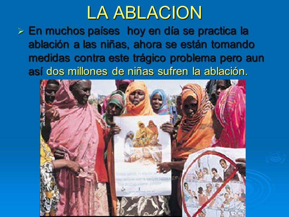 LA ABLACION En muchos países hoy en día se practica la ablación a las niñas, ahora se están tomando medidas contra este trágico problema pero aun así