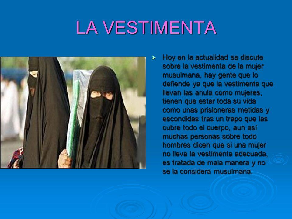 LA VESTIMENTA Hoy en la actualidad se discute sobre la vestimenta de la mujer musulmana, hay gente que lo defiende ya que la vestimenta que llevan las
