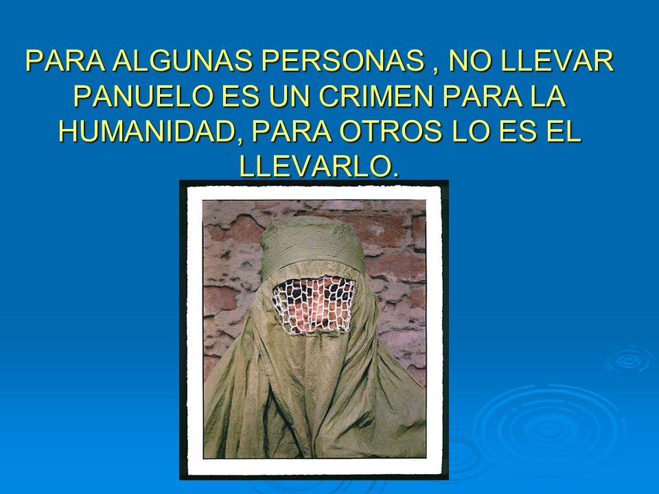 PARA ALGUNAS PERSONAS, NO LLEVAR PANUELO ES UN CRIMEN PARA LA HUMANIDAD, PARA OTROS LO ES EL LLEVARLO.