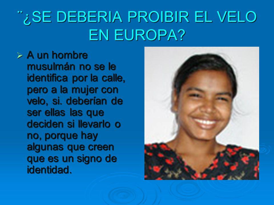 ¨¿SE DEBERIA PROIBIR EL VELO EN EUROPA? A un hombre musulmán no se le identifica por la calle, pero a la mujer con velo, si. deberían de ser ellas las