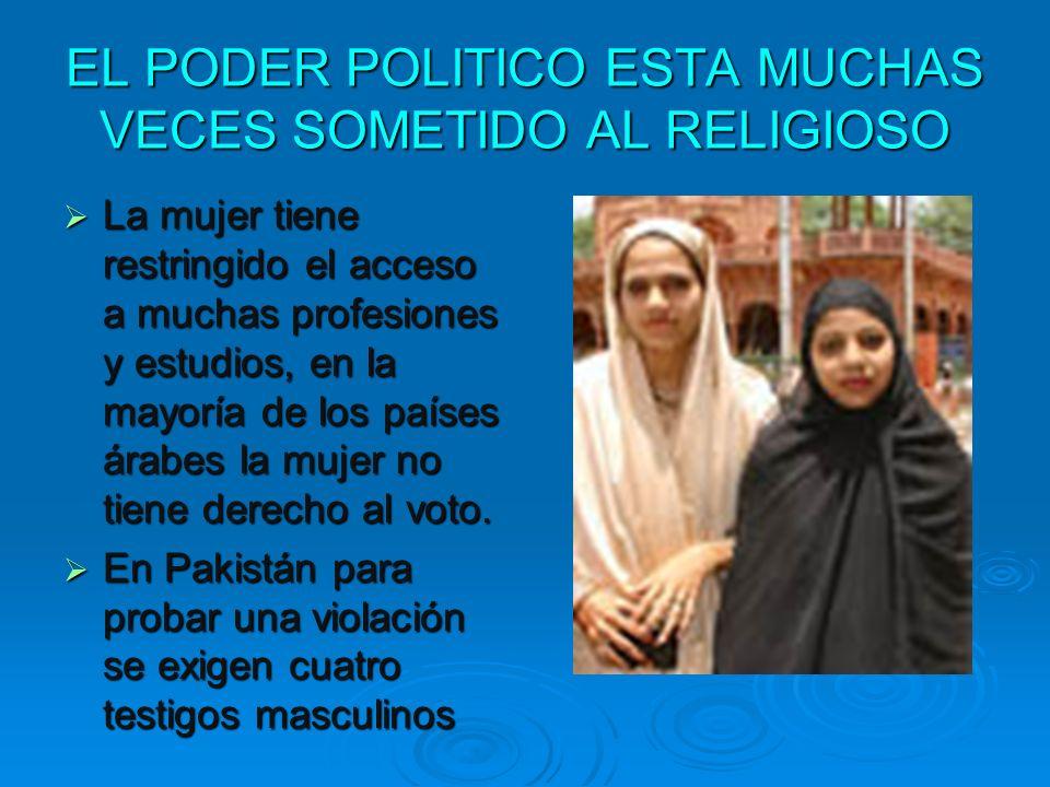 EL PODER POLITICO ESTA MUCHAS VECES SOMETIDO AL RELIGIOSO La mujer tiene restringido el acceso a muchas profesiones y estudios, en la mayoría de los p