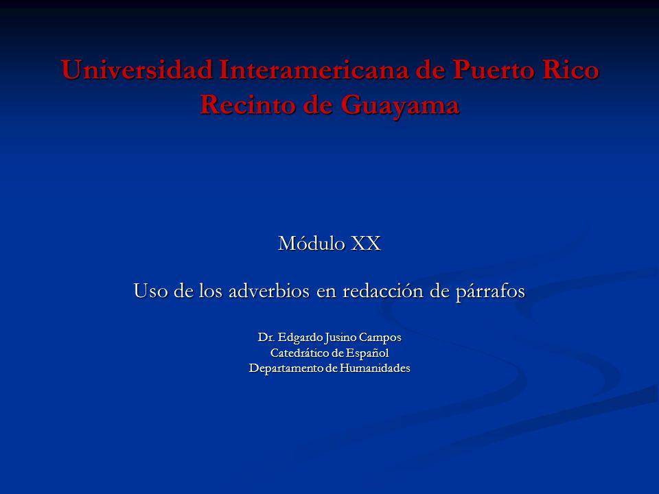 Universidad Interamericana de Puerto Rico Recinto de Guayama Módulo XX Módulo XX Uso de los adverbios en redacción de párrafos Dr. Edgardo Jusino Camp