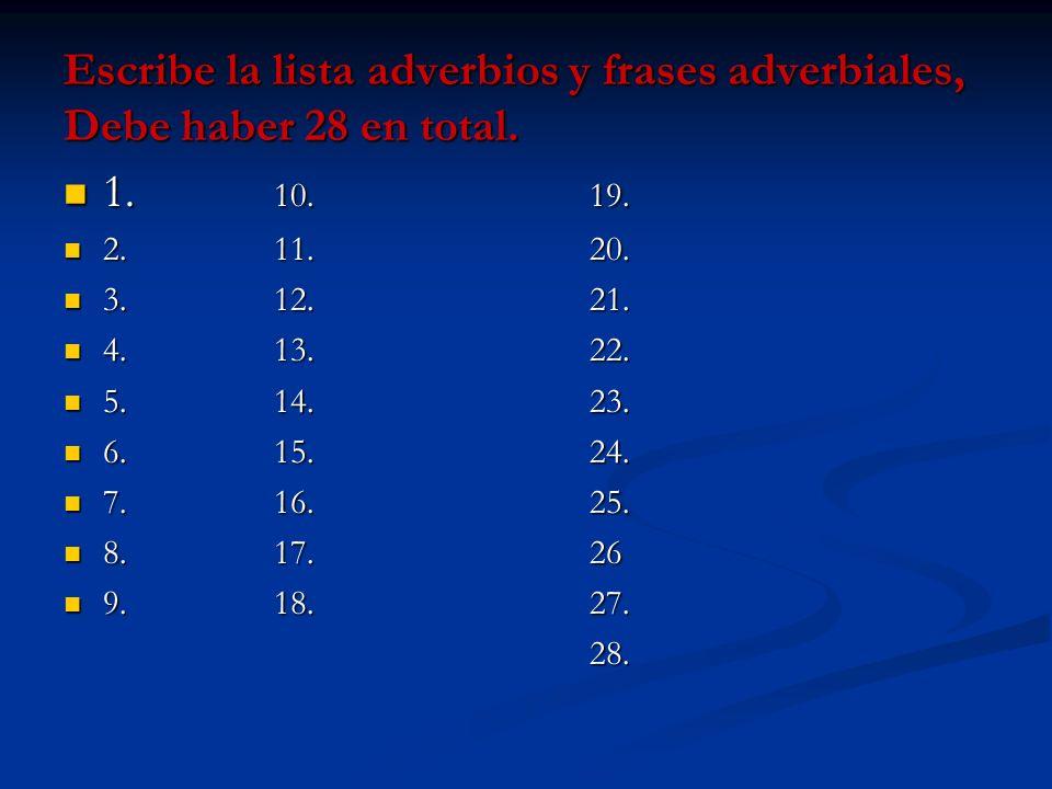 Escribe la lista adverbios y frases adverbiales, Debe haber 28 en total. 1. 10. 19. 1. 10. 19. 2. 11. 20. 2. 11. 20. 3. 12. 21. 3. 12. 21. 4. 13. 22.