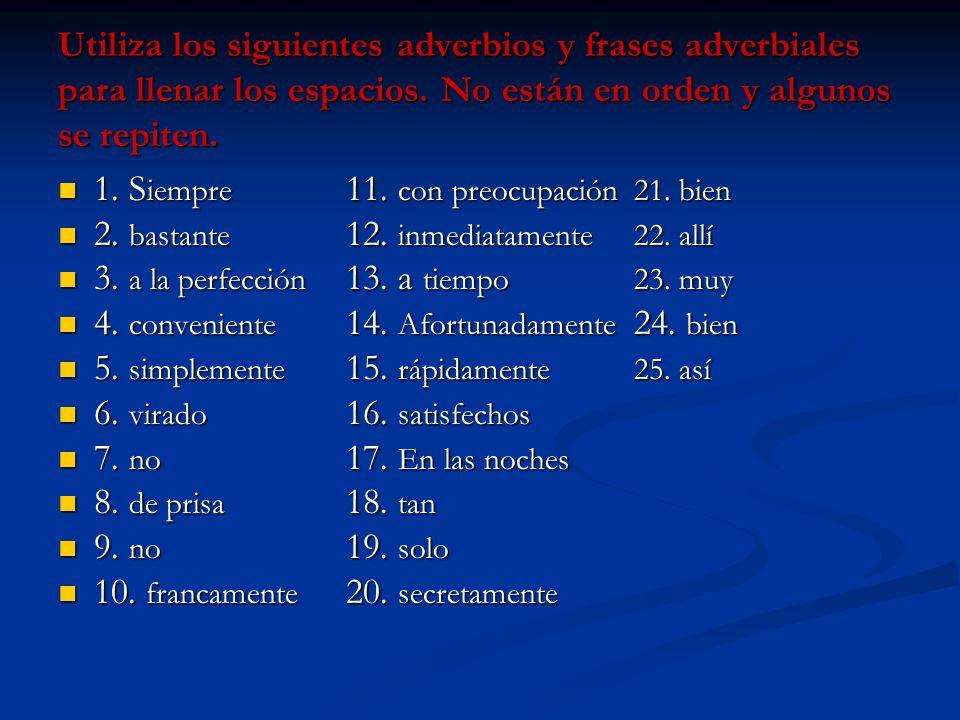 Utiliza los siguientes adverbios y frases adverbiales para llenar los espacios. No están en orden y algunos se repiten. 1. S iempre 11. con preocupaci