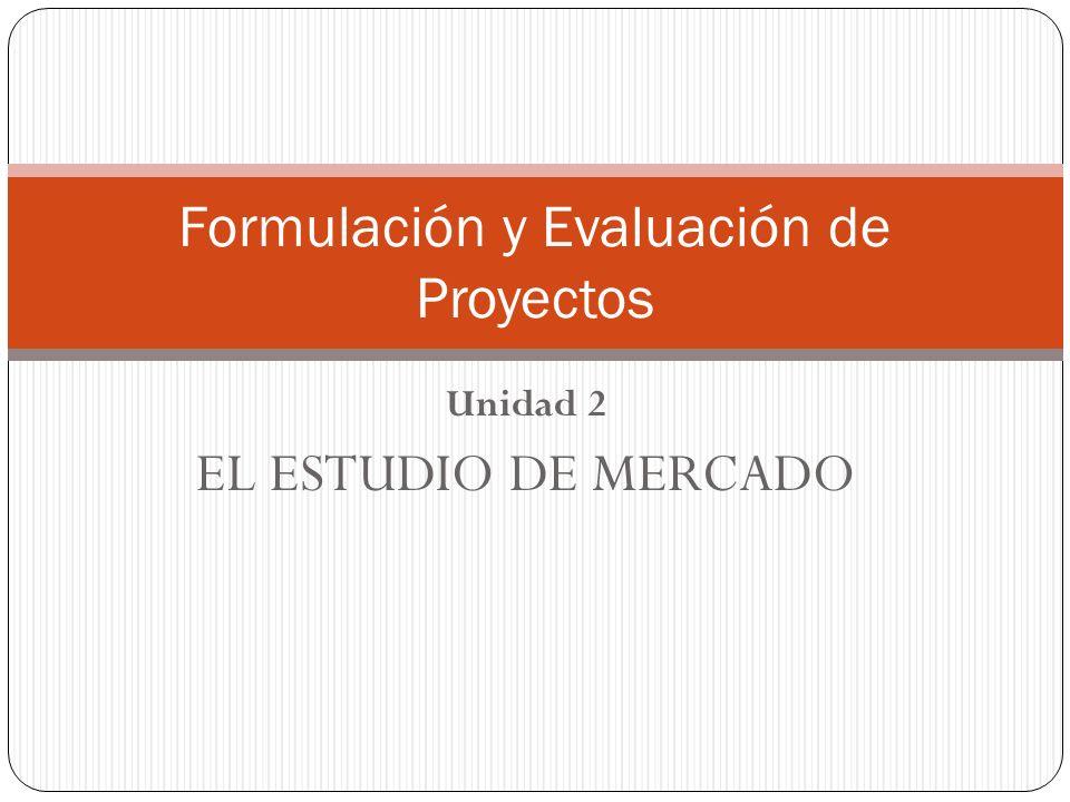 Unidad 2 EL ESTUDIO DE MERCADO Formulación y Evaluación de Proyectos