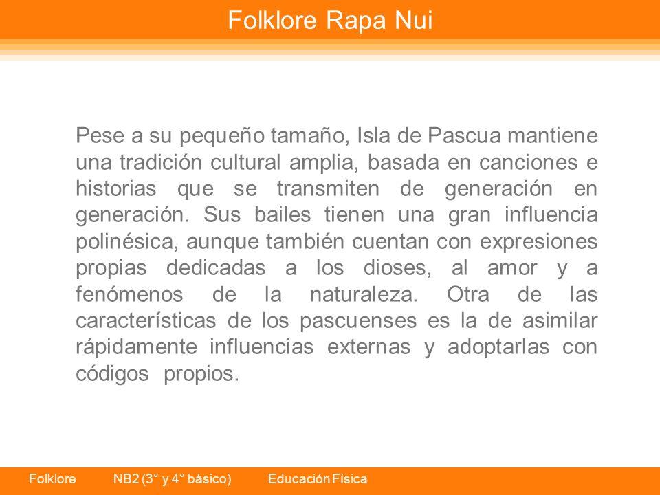 Folklore NB2 (3° y 4° básico) Educación Física Folklore Rapa Nui Pese a su pequeño tamaño, Isla de Pascua mantiene una tradición cultural amplia, basada en canciones e historias que se transmiten de generación en generación.
