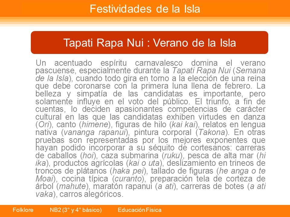 Folklore NB2 (3° y 4° básico) Educación Física Un acentuado espíritu carnavalesco domina el verano pascuense, especialmente durante la Tapati Rapa Nui (Semana de la Isla), cuando todo gira en torno a la elección de una reina que debe coronarse con la primera luna llena de febrero.
