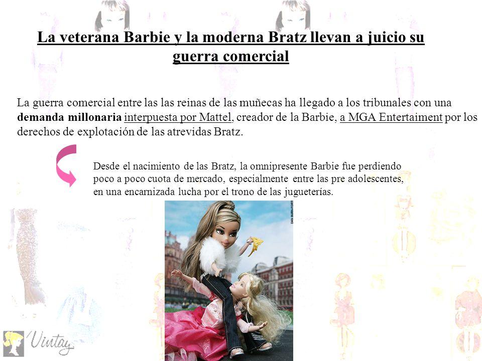La veterana Barbie y la moderna Bratz llevan a juicio su guerra comercial La guerra comercial entre las las reinas de las muñecas ha llegado a los tribunales con una demanda millonaria interpuesta por Mattel, creador de la Barbie, a MGA Entertaiment por los derechos de explotación de las atrevidas Bratz.