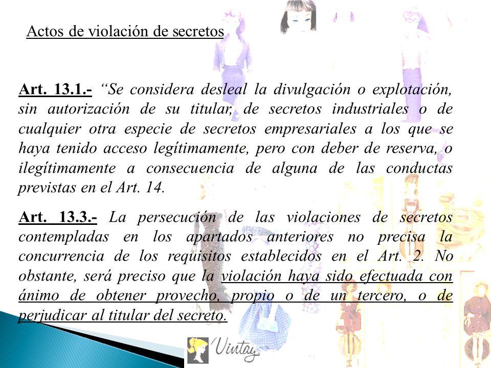 Art. 13.1.- Se considera desleal la divulgación o explotación, sin autorización de su titular, de secretos industriales o de cualquier otra especie de