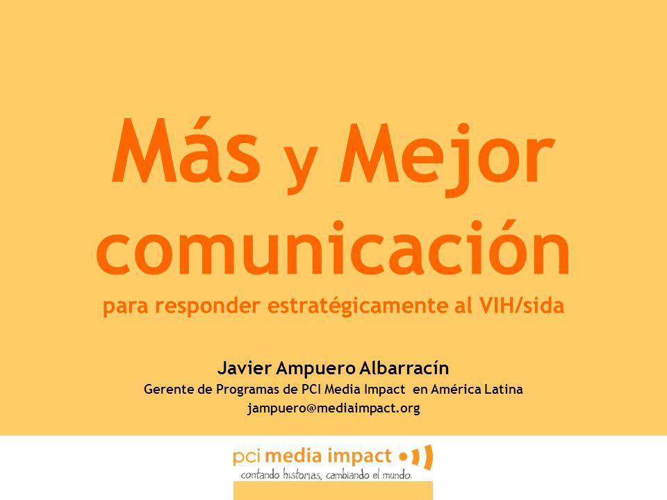 Más y Mejor comunicación para responder estratégicamente al VIH/sida Javier Ampuero Albarracín Gerente de Programas de PCI Media Impact en América Lat