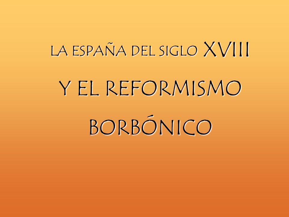 LA ESPAÑA DEL SIGLO XVIII Y EL REFORMISMO BORBÓNICO