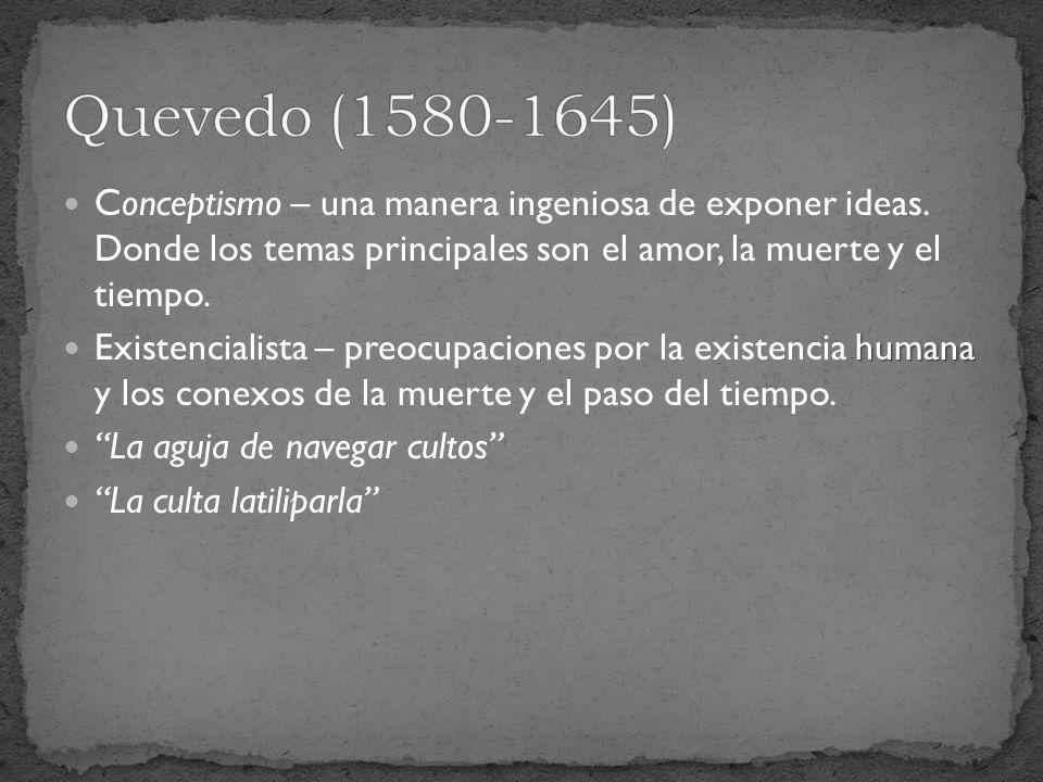 Conceptismo – una manera ingeniosa de exponer ideas. Donde los temas principales son el amor, la muerte y el tiempo. humana Existencialista – preocupa