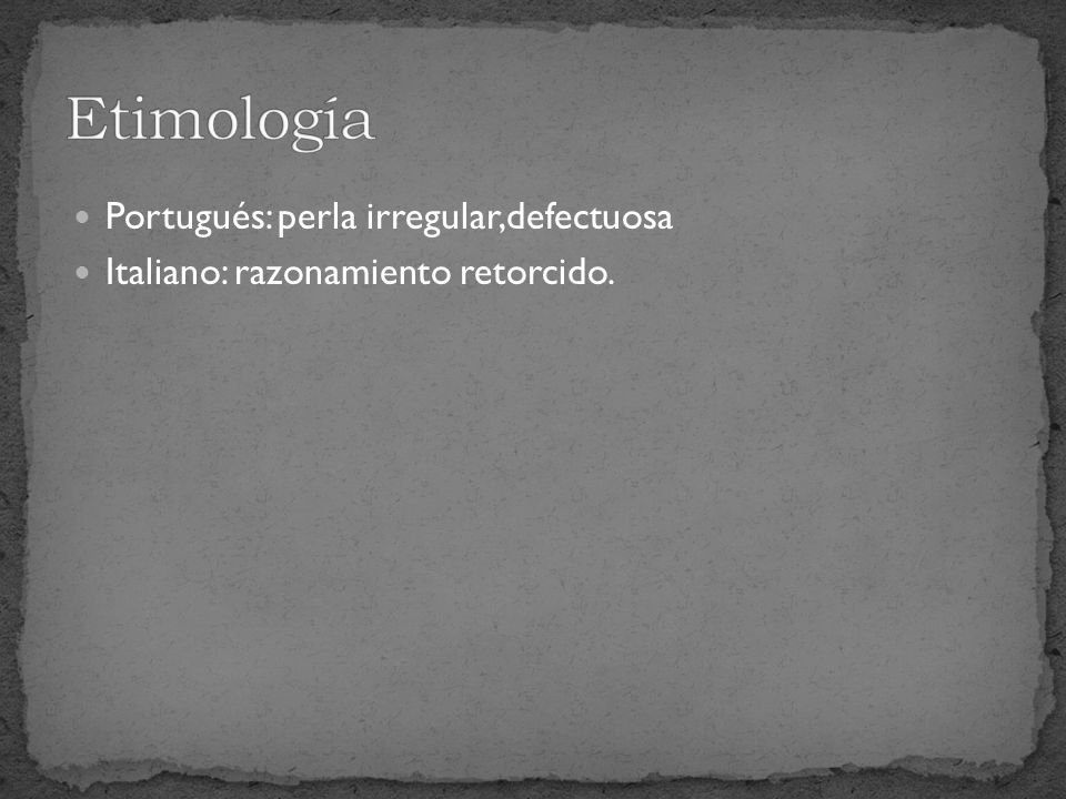 Portugués: perla irregular,defectuosa Italiano: razonamiento retorcido.