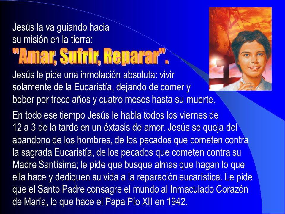 Jesús la va guiando hacia su misión en la tierra: Jesús le pide una inmolación absoluta: vivir solamente de la Eucaristía, dejando de comer y beber po