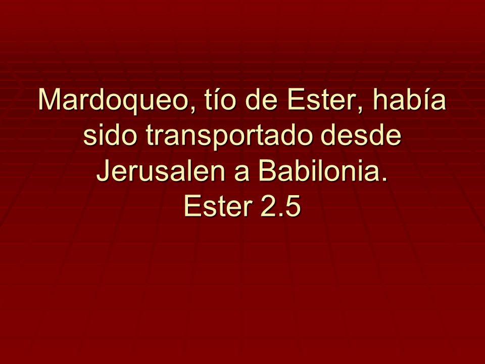 Mardoqueo, tío de Ester, había sido transportado desde Jerusalen a Babilonia. Ester 2.5