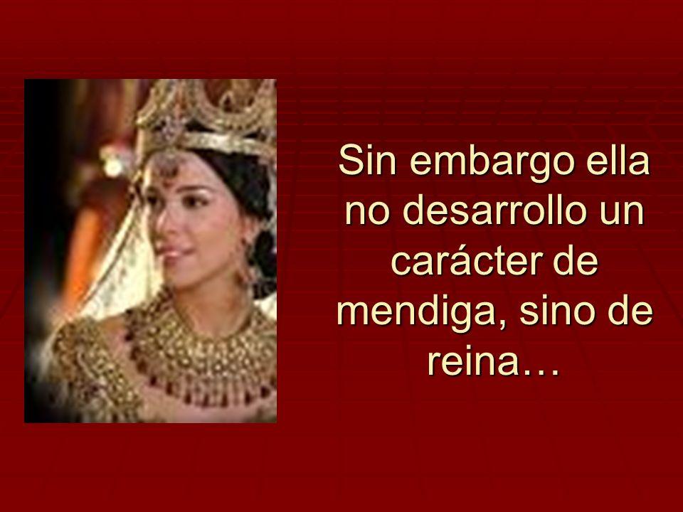 Sin embargo ella no desarrollo un carácter de mendiga, sino de reina…