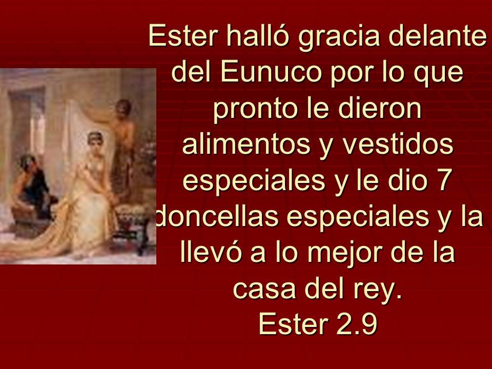 Ester halló gracia delante del Eunuco por lo que pronto le dieron alimentos y vestidos especiales y le dio 7 doncellas especiales y la llevó a lo mejo
