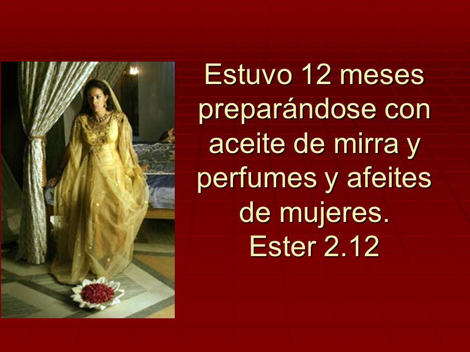 Estuvo 12 meses preparándose con aceite de mirra y perfumes y afeites de mujeres. Ester 2.12