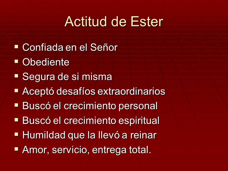Actitud de Ester Confiada en el Señor Confiada en el Señor Obediente Obediente Segura de si misma Segura de si misma Aceptó desafíos extraordinarios A