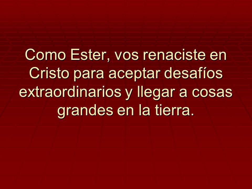 Como Ester, vos renaciste en Cristo para aceptar desafíos extraordinarios y llegar a cosas grandes en la tierra.