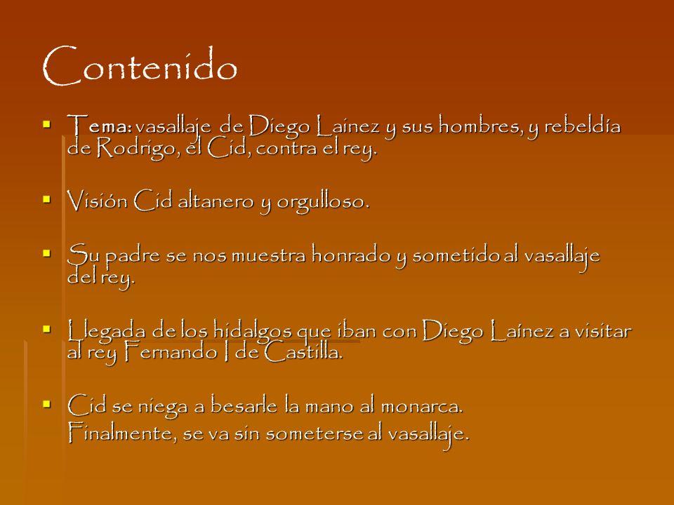 Contenido Tema: vasallaje de Diego Lainez y sus hombres, y rebeldía de Rodrigo, el Cid, contra el rey. Tema: vasallaje de Diego Lainez y sus hombres,