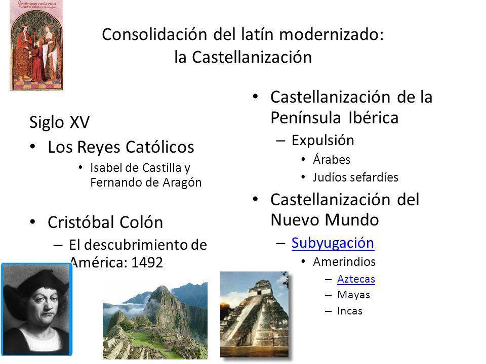 Consolidación del latín modernizado: la Castellanización Siglo XV Los Reyes Católicos Isabel de Castilla y Fernando de Aragón Cristóbal Colón – El des