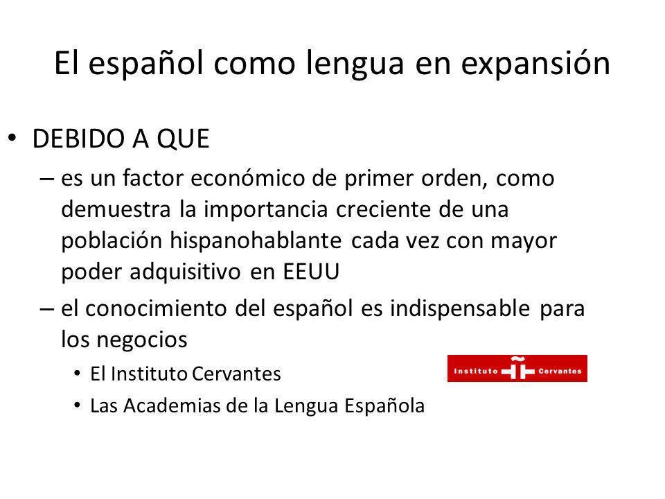El español como lengua en expansión DEBIDO A QUE – es un factor económico de primer orden, como demuestra la importancia creciente de una población hi