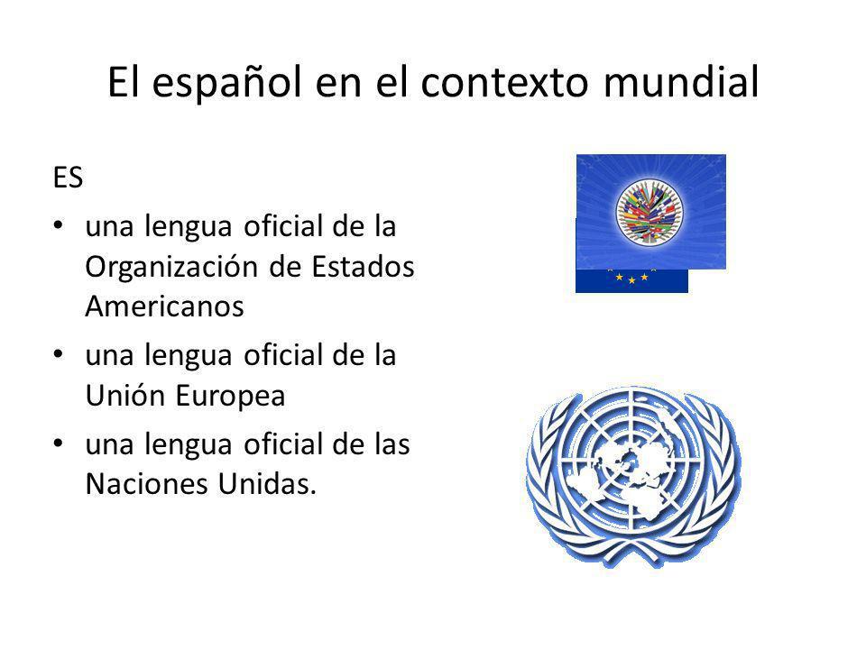 El español en el contexto mundial ES una lengua oficial de la Organización de Estados Americanos una lengua oficial de la Unión Europea una lengua ofi