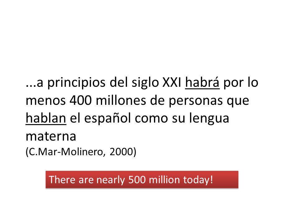 ...a principios del siglo XXI habrá por lo menos 400 millones de personas que hablan el español como su lengua materna (C.Mar-Molinero, 2000) There ar