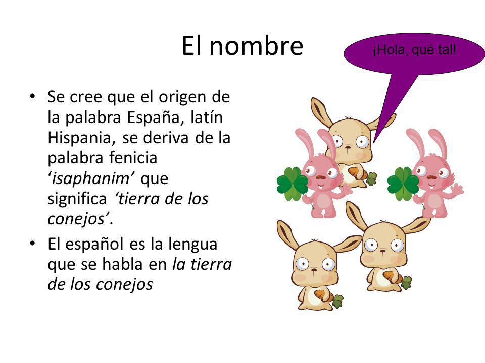 El nombre Se cree que el origen de la palabra España, latín Hispania, se deriva de la palabra feniciaisaphanim que significa tierra de los conejos. El