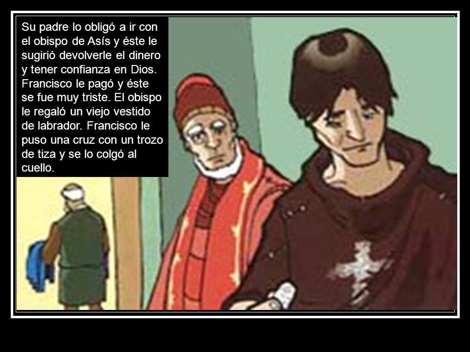 Su padre lo obligó a ir con el obispo de Asís y éste le sugirió devolverle el dinero y tener confianza en Dios. Francisco le pagó y éste se fue muy tr