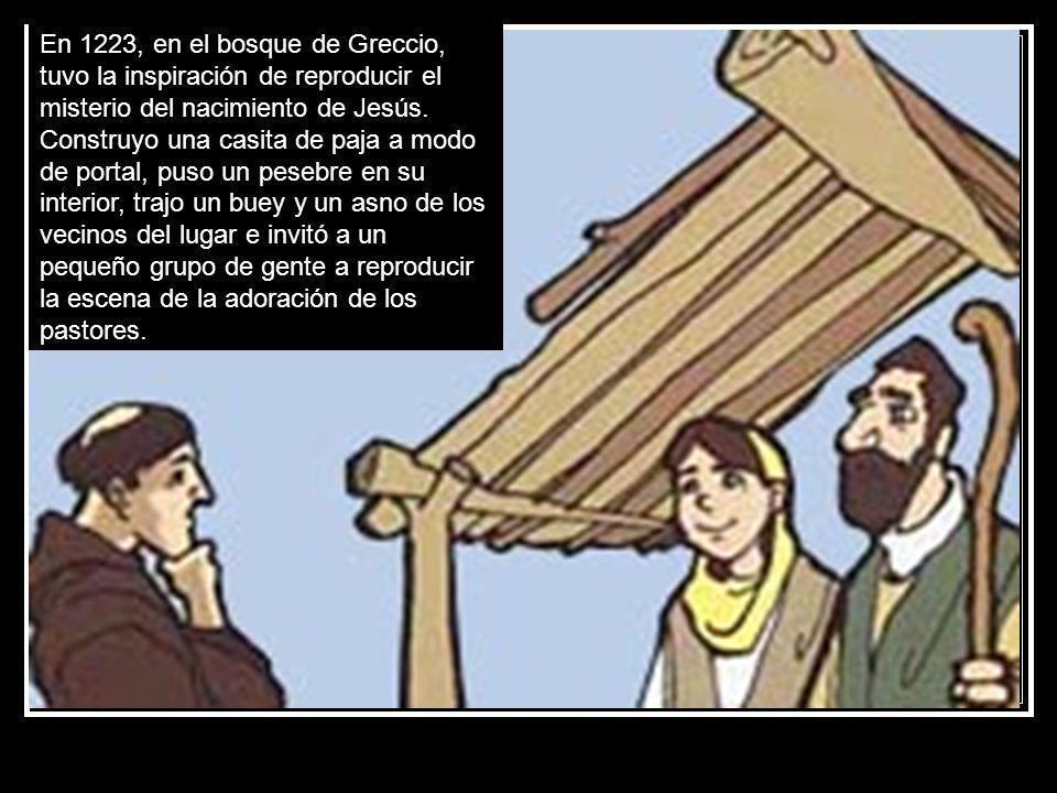 En 1223, en el bosque de Greccio, tuvo la inspiración de reproducir el misterio del nacimiento de Jesús. Construyo una casita de paja a modo de portal