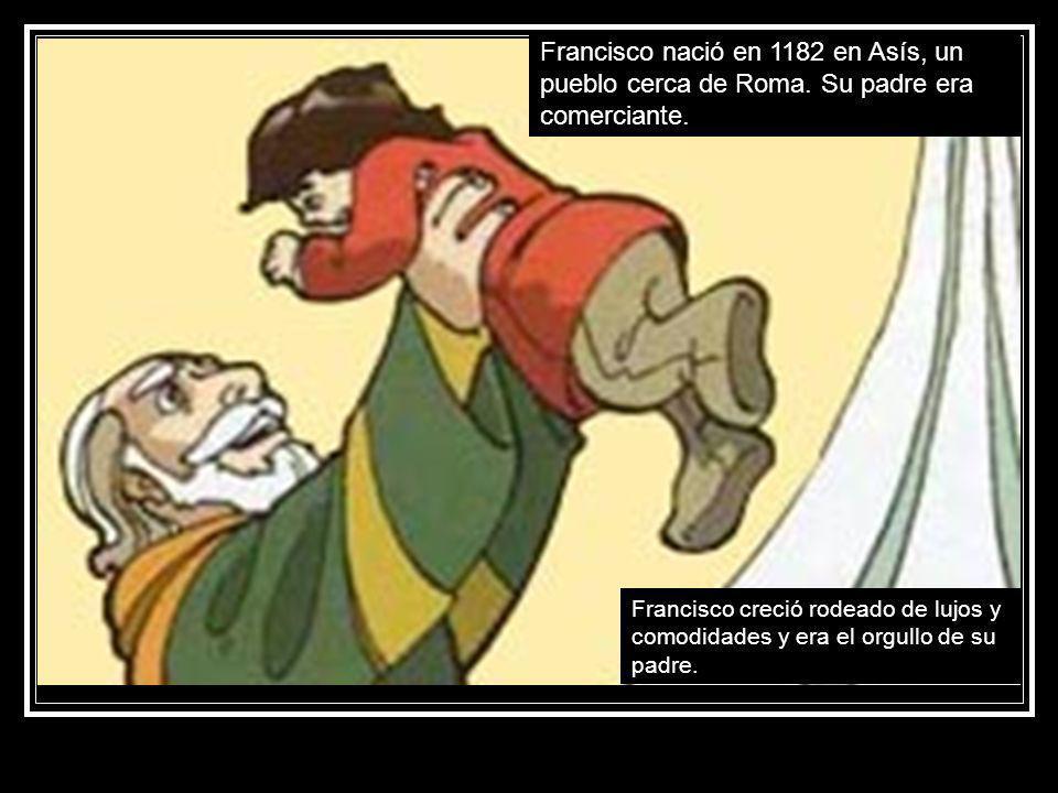 Francisco creció rodeado de lujos y comodidades y era el orgullo de su padre. Francisco nació en 1182 en Asís, un pueblo cerca de Roma. Su padre era c
