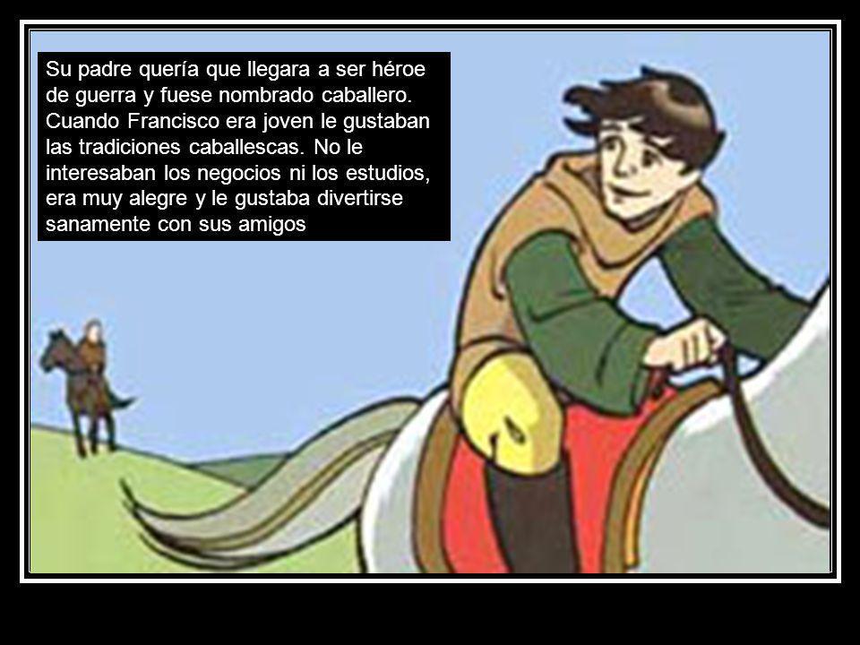Su padre quería que llegara a ser héroe de guerra y fuese nombrado caballero. Cuando Francisco era joven le gustaban las tradiciones caballescas. No l