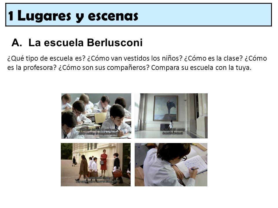 1 Lugares y escenas A. La escuela Berlusconi ¿Qué tipo de escuela es? ¿Cómo van vestidos los niños? ¿Cómo es la clase? ¿Cómo es la profesora? ¿Cómo so