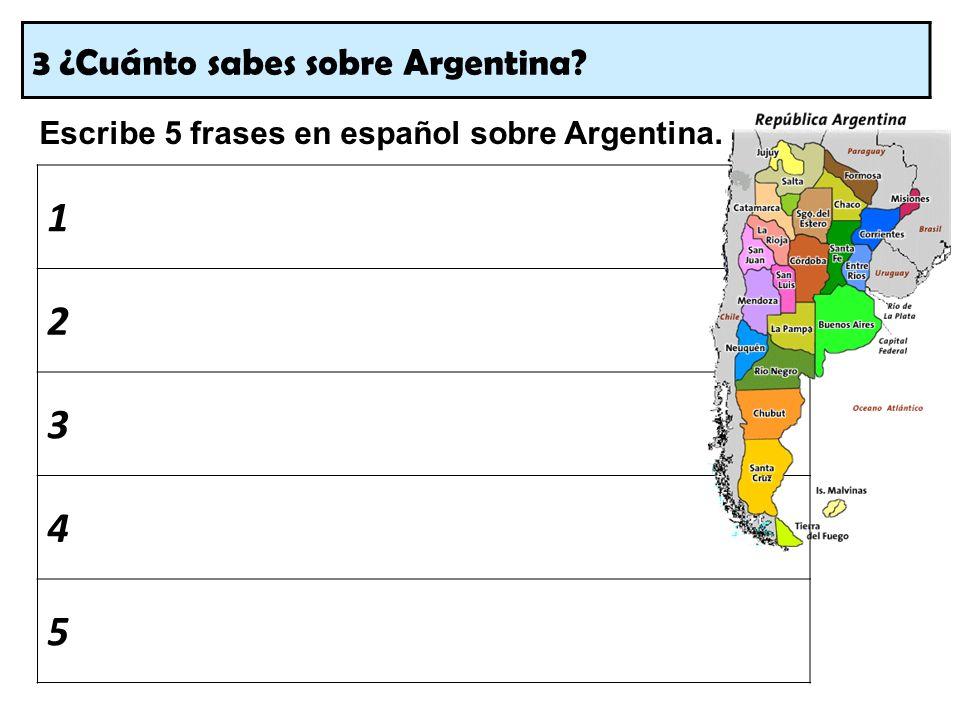 3 ¿Cuánto sabes sobre Argentina? Escribe 5 frases en español sobre Argentina. 1 2 3 4 5