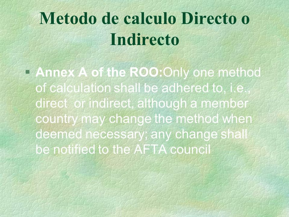 Metodo de calculo Directo o Indirecto Annex A of the ROO:Only one method of calculation shall be adhered to, i.e., direct or indirect, although a memb