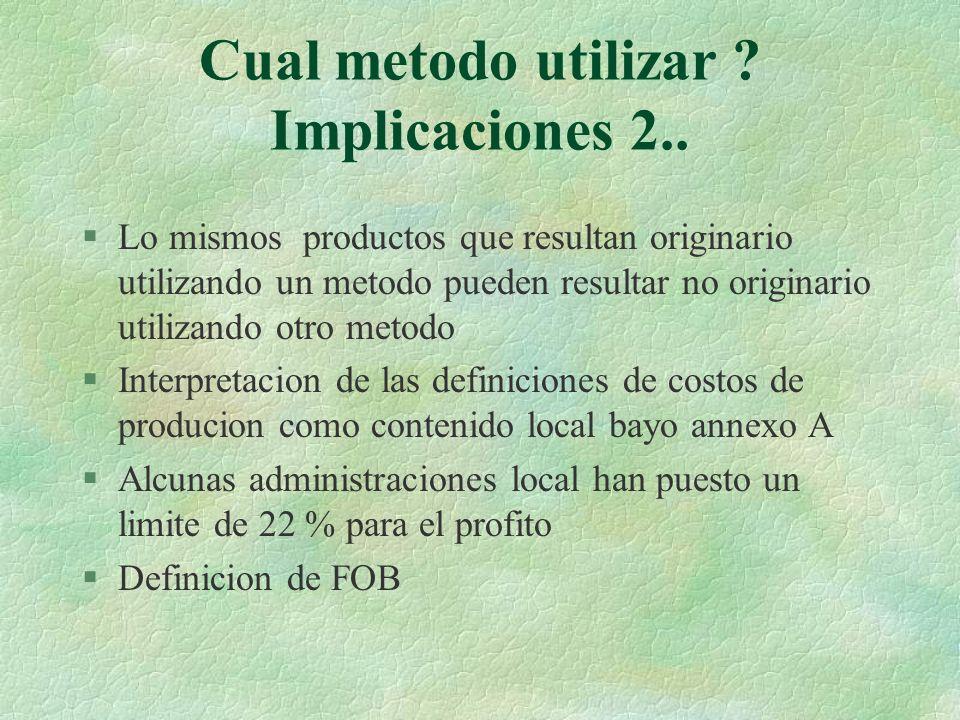Cual metodo utilizar ? Implicaciones 2.. §Lo mismos productos que resultan originario utilizando un metodo pueden resultar no originario utilizando ot
