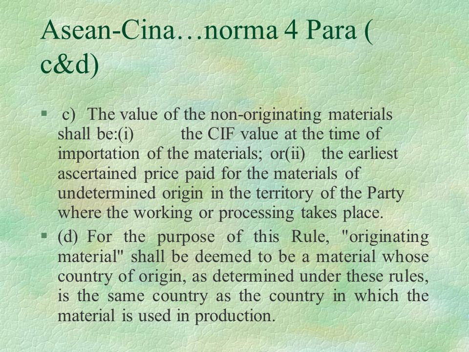 Asean-Cina…norma 4 Para ( c&d) § c)The value of the non-originating materials shall be:(i)the CIF value at the time of importation of the materials; o
