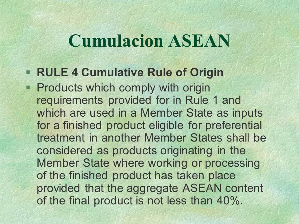 Cumulacion ASEAN RULE 4 Cumulative Rule of Origin Products which comply with origin requirements provided for in Rule 1 and which are used in a Member