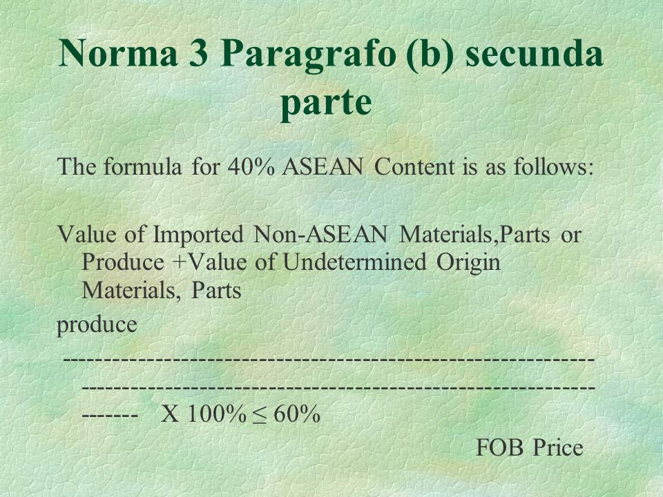Norma 3 Paragrafo (b) secunda parte The formula for 40% ASEAN Content is as follows: Value of Imported Non-ASEAN Materials,Parts or Produce +Value of